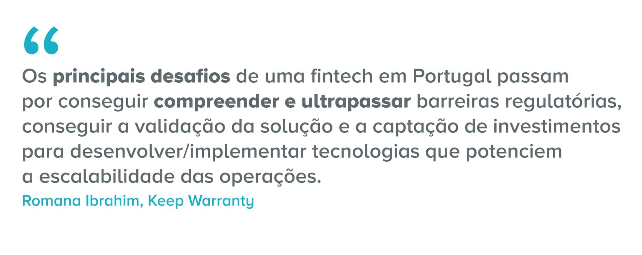 Citação: Os principais desafios de uma fintech em Portugal passam por conseguir compreender e ultrapassar barreiras regulatórias, conseguir a validação da solução e a captação de investimentos para desenvolver/implementar tecnologias que potenciem a escalabilidade das operações.