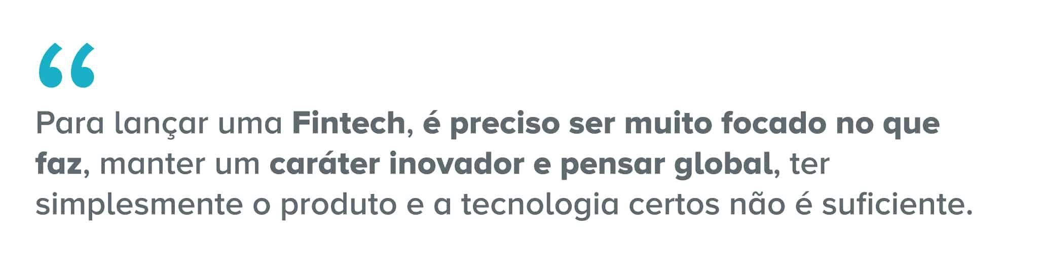 Citação: Para lançar uma fintech, é preciso ser muito focado no que faz, manter um caráter inovador e pensar global, ter simplesmente o produto e a tecnologia certos não é suficiente.